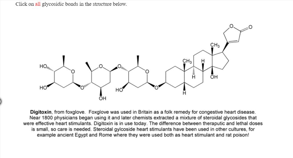 Click on all glycosidic bonds in the structure below. CH3 но 0 он но но он Digitoxin, from foxglove. Foxglove was used in Britain as a folk remedy for congestive heart disease. Near 1800 physicians began using it and later chemists extracted a mixture of steroidal glycosides that were effective heart stimulants. Digitoxin is in use today. The difference between theraputic and lethal doses is small, so care is needed. Steroidal gylcoside heart stimulants have been used in other cultures, for example ancient Egypt and Rome where they were used both as heart stimulant and rat poison!
