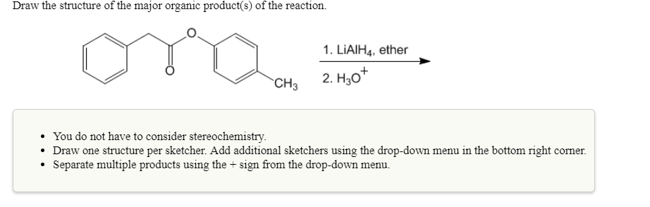Draw the structure of the major organic product(s) of the reaction. 1. LiAlH4, ether You do not have to consider stereochemistry. Draw one structure per sketcher. Add additional sketchers using the drop-down menu in the bottom right corner. . Separate multiple products using the sign from the drop-down menu.