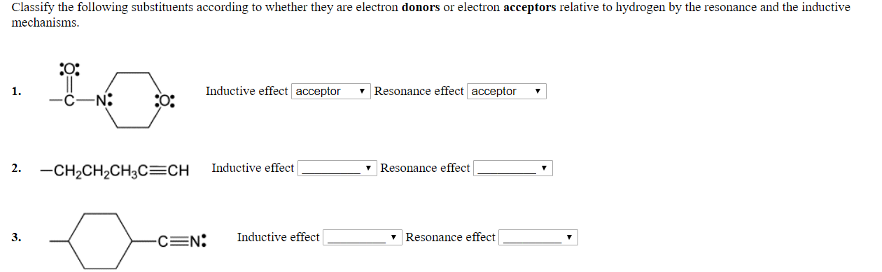 Classify the following substituents according to whether they are electron donors or electron acceptors relative to hydrogen by the resonance and the inductive mechanisms. 20: 1. Inductive effect acceptor 7 Resonance effect acceptor C-N: O. 2. -CH2CH2CH3C CH Inductive effectl v Resonance effect 3. C N;Inductive effect v Resonance effect