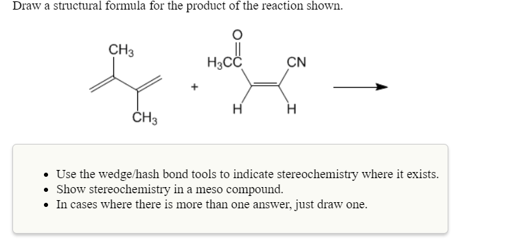 Draw a structural formula for the product of the reaction shown. СНЗ Насс CN CH3 Use the wedge/hash bond tools to indicate stereochemistry where it exists Show stereochemistry in a meso compound. In cases where there is more than one answer, just draw one
