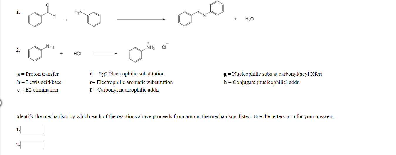 1. H2N но NH2 NH3 Cl 2. но a -Proton transfei b Lewis acid/base c-E2 elimination d SN2 Nucleophilic substitution e Electrophilic aromatic substitution f Carbonyl nucleophilic addn g-Nucleophilic subs at carbonyl(acyl Xfer) h-Conjugate (nucleophilic) addn Identify the mechanism by which each of the reactions above proceeds from among the mechanisms listed. Use the letters a - i for your answers. l.