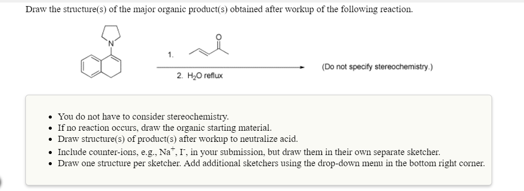 Draw the structure(s) of the major organic product(s) obtained after workup of the following reaction 1. (Do not specity stereochemistry.) 2. H20 reflux You do not have to consider If no reaction occurs, draw the organic starting material Draw structure(s) of product(s) after workup to neutralize acid Include counter-ions, e.g., Na, I, in your submission, but draw them in their own separate sketcher. Draw one structure per sketcher. Add additional sketchers using the drop-down menu in the bottom right corner. stereochemistry.