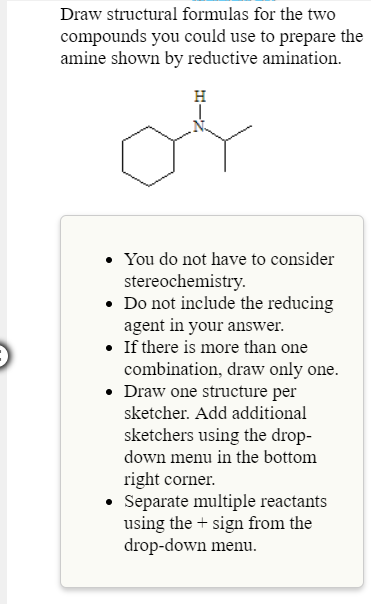 Draw structural formulas for the two compounds you could use to prepare the amine shown by reductive amination. . You do not have to consider Do not include the reducing . If there is more than one stereochemistry agent in your answer combination, draw only one Draw one structure per sketcher. Add additional sketchers using the drop- down menu in the bottom right corner Separate multiple reactants using the + sign from the drop-down menu.
