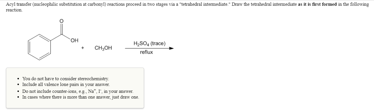"""Acyl transfer (nucleophilic substitution at carbonyl) reactions proceed in two stages via a """"tetrahedral intermediate."""" Draw the tetrahedral intermediate as it is first formed in the following reaction он H2SO4 (trace) +CH3OH reflux You do not have to consider stereochemistry. Include all valence lone pairs in your answer. . Do not include counter-ions, eg, Na+, 1, in your answer. In cases where there is more than one answer, just draw one."""