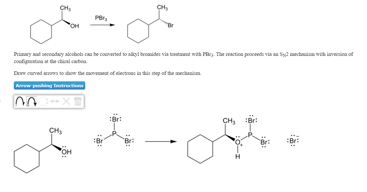 CH3 CH3 PBr3 он Primary and secondary alcohols can be converted to alkyl bromides via treatment with PBr3. The reaction proceeds via an Sy2 mechanism with inversion of configuration at the chiral carbon. Draw curved arrows to show the movement of electrons in this step of the mechanism. Arrow-pushing Instructions :Br: CH2 :Br СНЗ Br: Br: Br: он