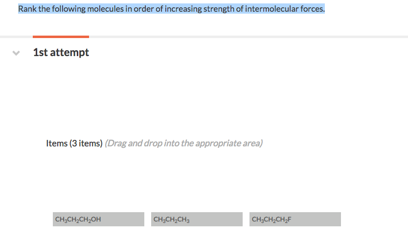 Rank the following molecules in order of increasing strength of intermolecular forces. 1st attempt Items (3 items) (Drag and drop into the appropriate area) CH3CH2CH2OH CH3CH20% CH3CH2CH2F