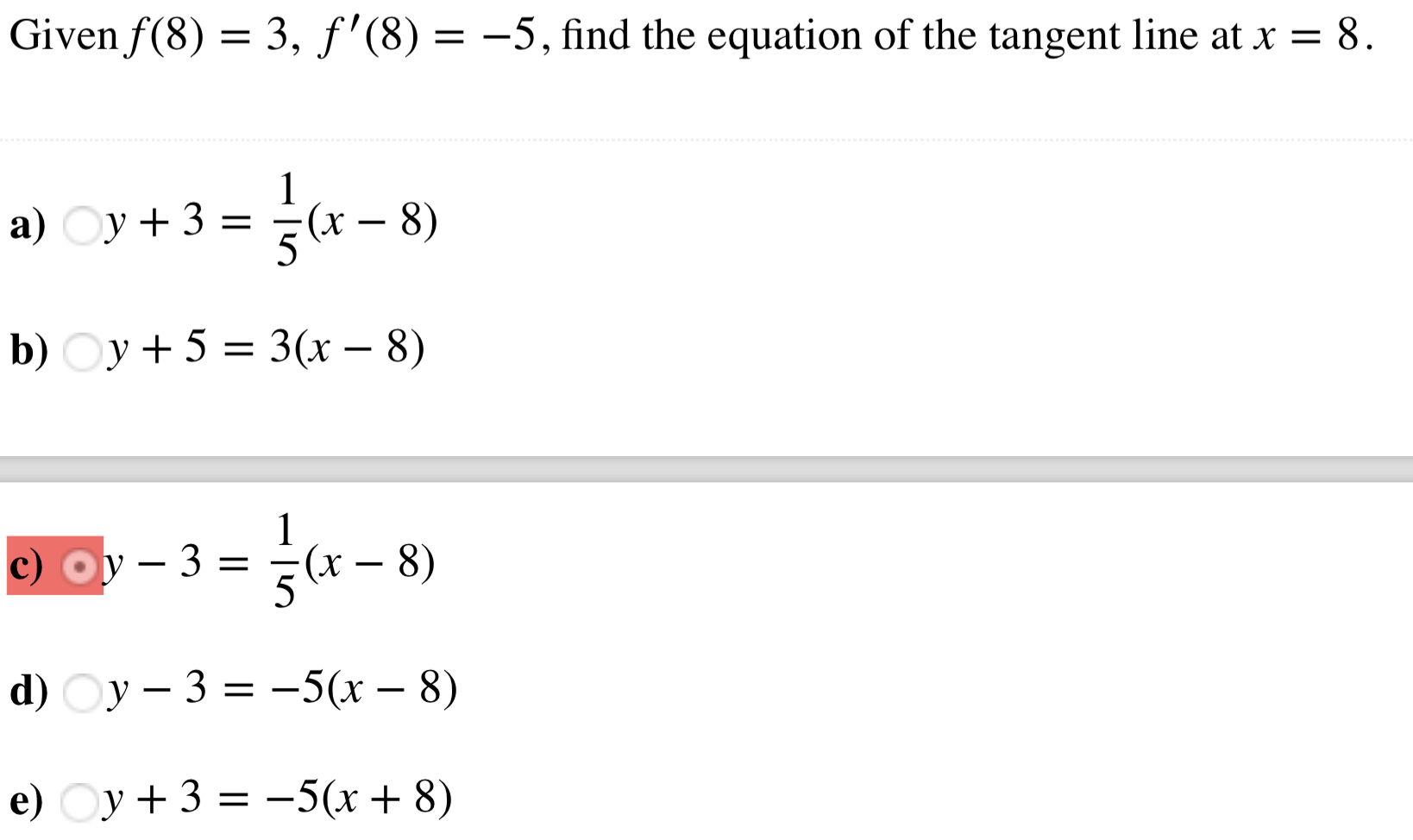 Given f (8)-3, f'(8)--5, find the equation of the tangent line at x - 8 a) y+3 (x-8) b) Oy +5 -3(r - 8) c) 3-(x - 8)