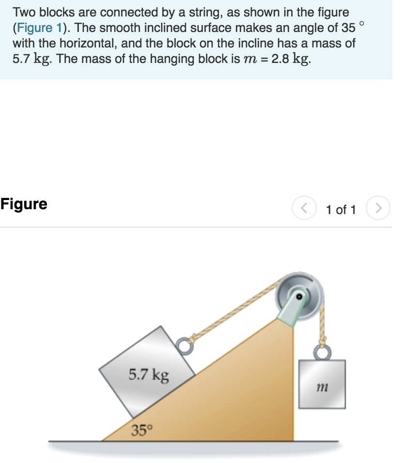 Two blocks are connected by a string, as shown in the figure (Figure 1). The smooth inclined surface makes an angle of 35 with the horizontal, and the block on the incline has a mass of 5.7 kg. The mass of the hanging block is m -2.8 kg Figure 1 01 1 5.7 kg 1m 35°