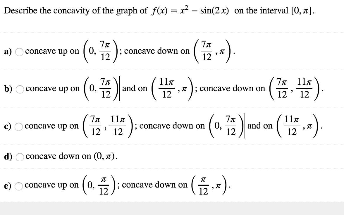 Describe the concavity of the graph of f(x) = x2-sin(2x) on the interval [0, π] on(4);concave down on(,) up-G.쁩);concave down onc3) and on(쁩 -) upon (0,음):concave down on (음,-) 12 and on㈩ 11π 12' (쯤T) 7x 11π 12' 12 , π ; concave down on b) concave up on ' 12 7x 11π 12'12 11π 12 ; concave down on [ 0, ' 12 d) concave down on (0, π) e) Oconcave up on (0, -* 12 12