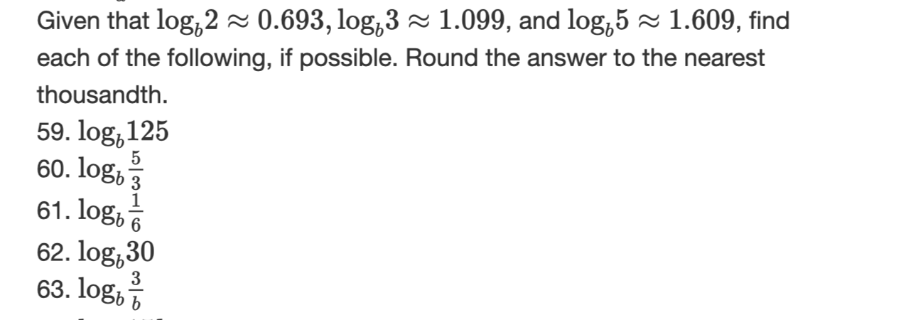 Given that log,2~ 0.693, log,3~ 1.099, and log,51.609, find each of the following, if possible. Round the answer to the nearest thousandth 59. log,125 60. logb3 61. log, A 62. log,30 63.logb b