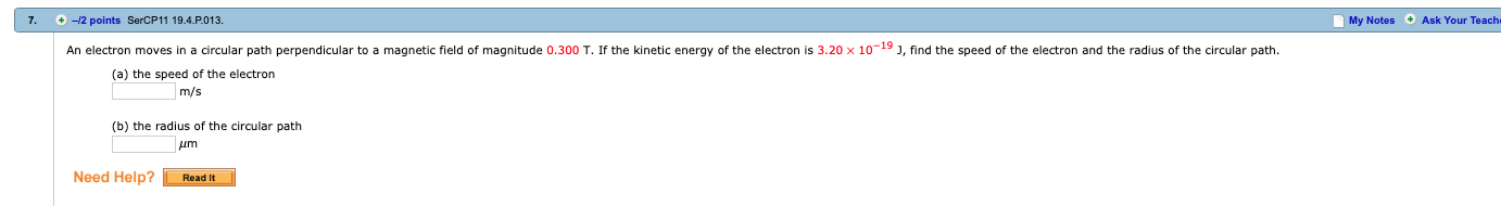 7. +-2 points SerCP11 19.4.P.013. My Notes Ask Your Teach An electron moves in a circular path perpendicular to a magnetic field of magnitude 0.300 T. If the kinetic energy of the electron is 3.20 × 10-19 J, find the speed of the electron and the radius of the circular path. (a) the speed of the electron m/s (b) the radius of the circular path Need Help?Readit