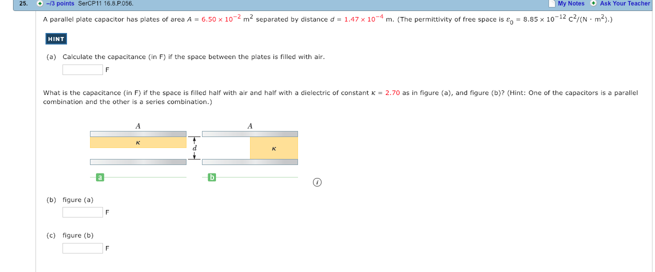 25. -3 points SercP11 16.8.P056. My Notes Ask Your Teacher A parallel plate capacitor has plates of area A-6.50 x 10-2 m2 separated by distance d-147x 10-4 m. The permitti ity of ree space ise 885 x 10-12- N . HINT (a) Calculate the capacitance (in F) if the space between the plates is filled with air What is the capacitance (in F) if the space is filled half with air and half with a dielectric of constant K-2.70 as in figure (a), and figure (b)? (Hint: One of the capacitors is a parallel combination and the other is a series combination.) (b) figure (a) (c) figure (b)