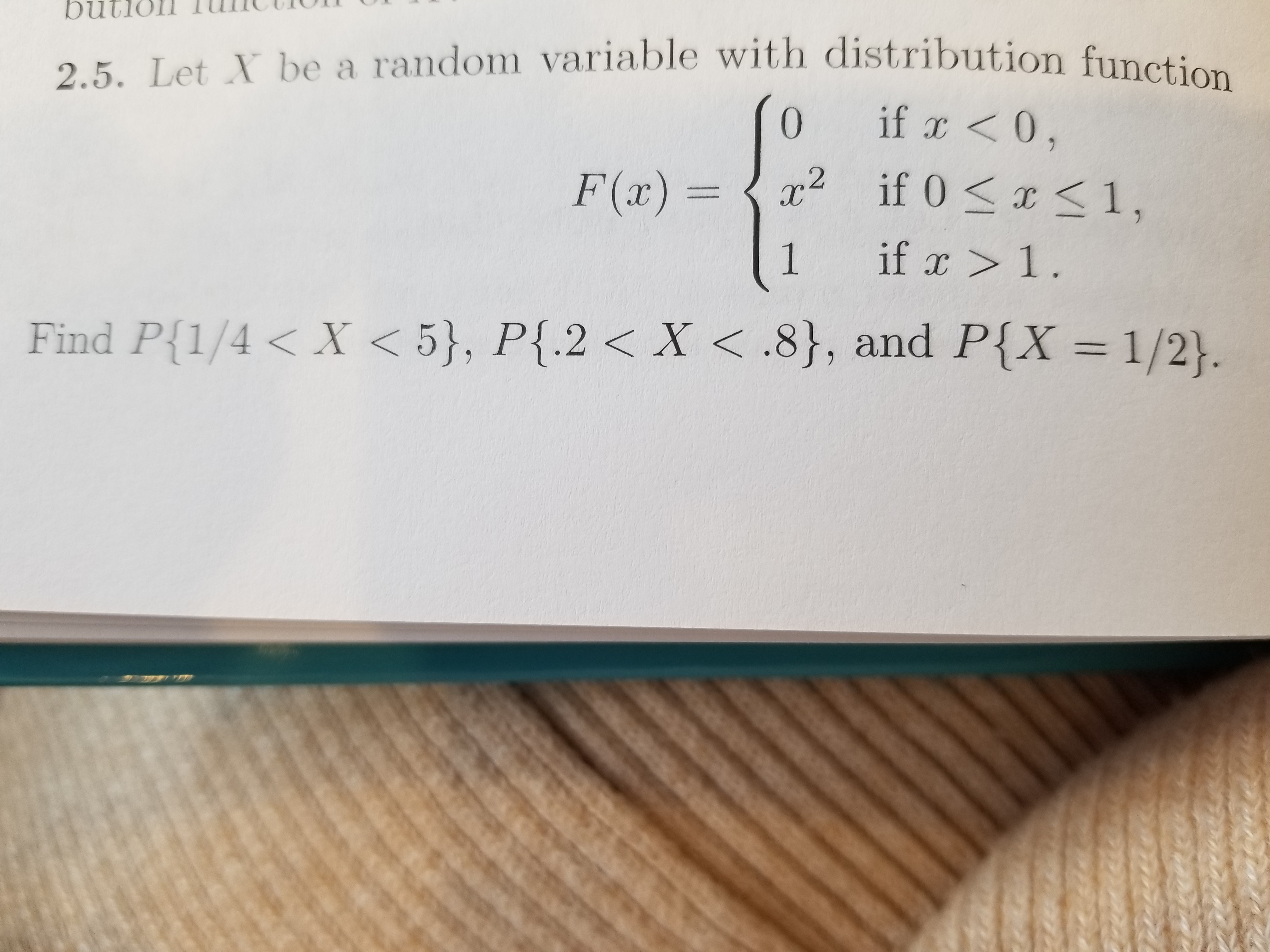 2.5. Let N be a random variable with distribution function 0 if <0 F(2) = 〈a,2 if 0 < x < 1 Find P{1,4 < X < 5), P12 < X < .8}, and P(X = 1/2).