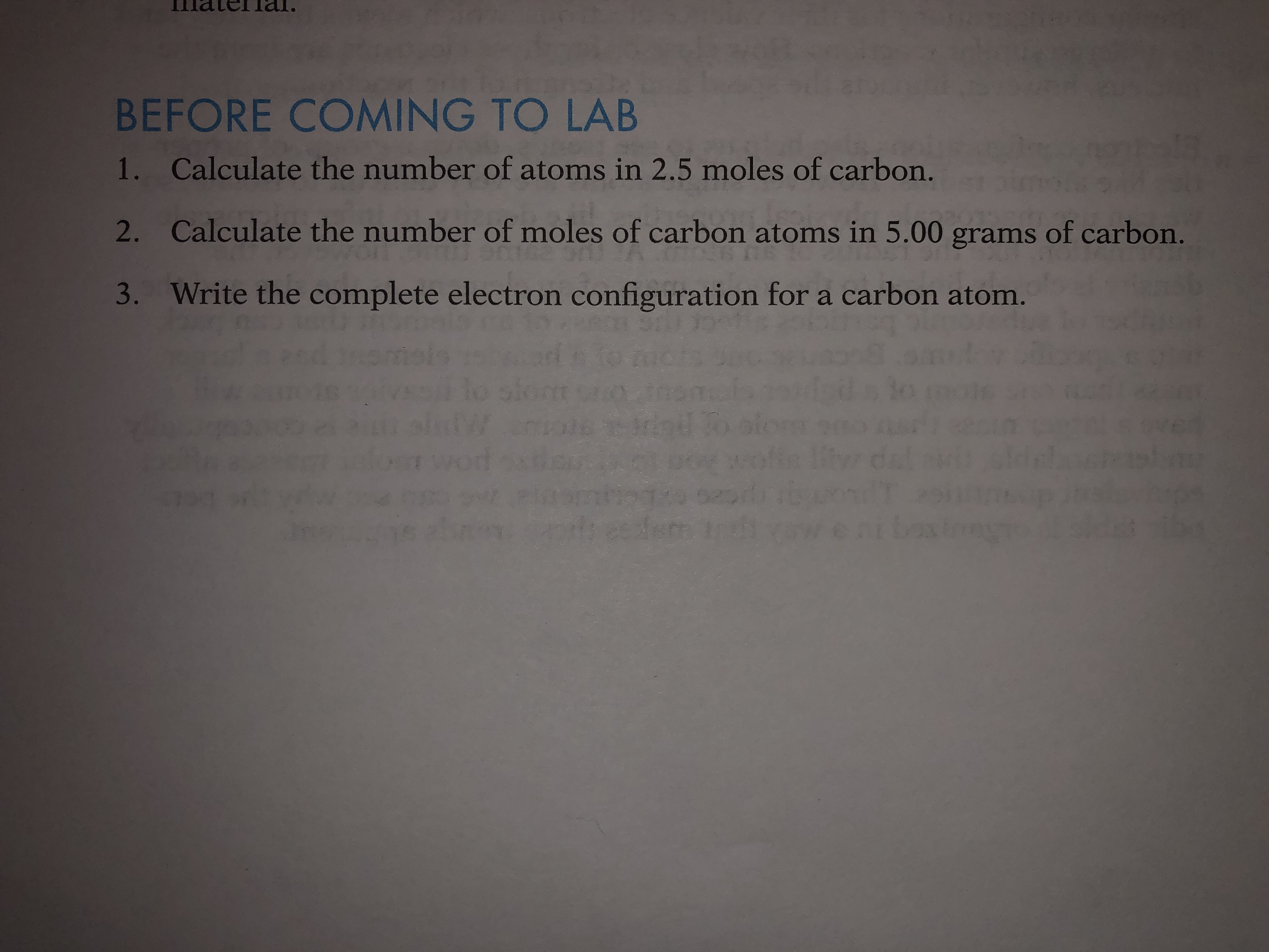 BEFORE COMING TO LAB 1. Calculate the number of atoms in 2.5 moles of carbon. 2. Calculate the number of moles of carbon atoms in 5.00 grams of carbon 3. Write the complete electron configuration for a carbon atom.