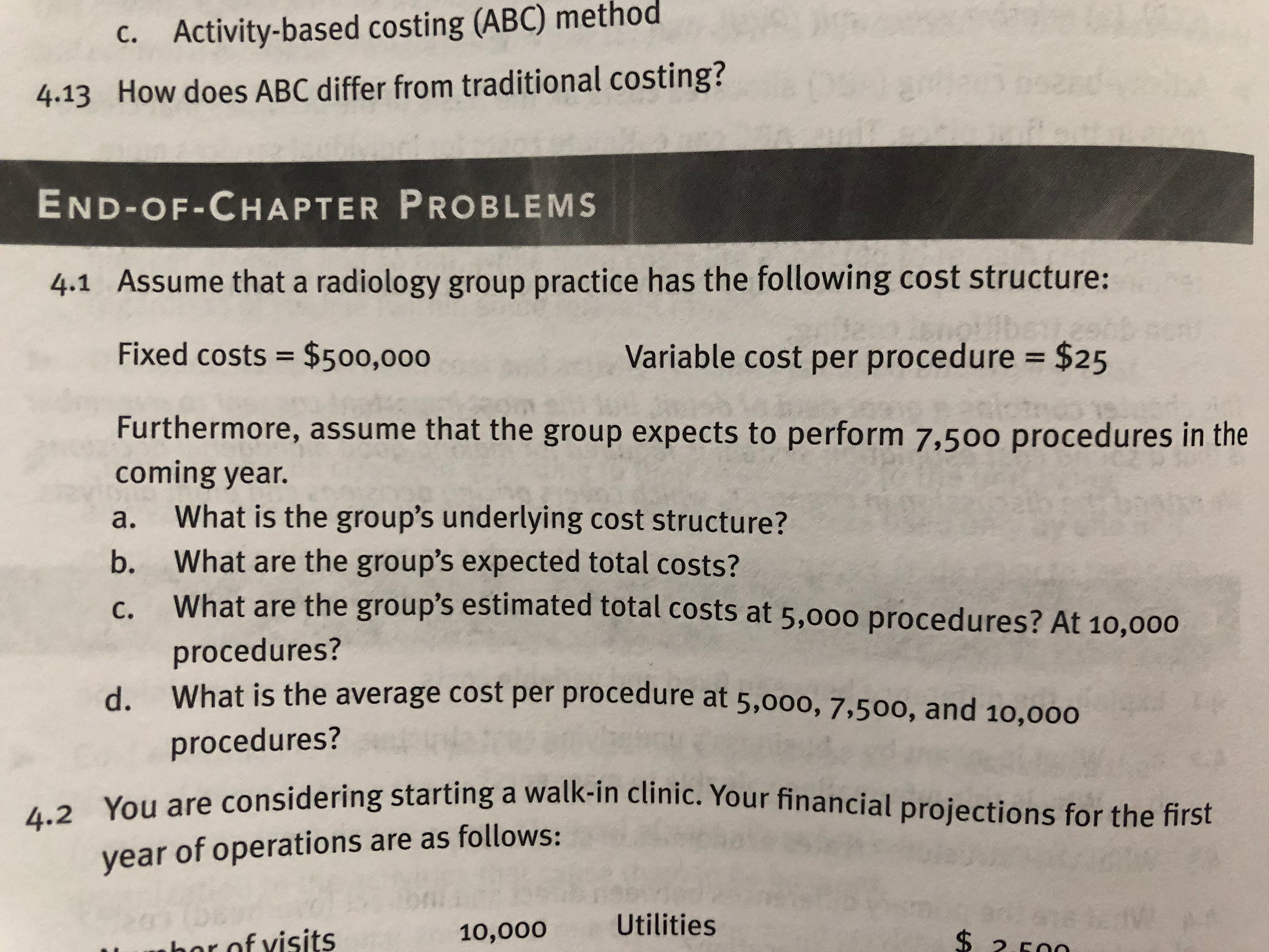 Activity-based costing (ABC) method c. 4.13 How does ABC differ from traditional costing? END-OF-CHAPTER PROBLEMS 4.1 Assume that a radiology group practice has the following cost structure: Fixed costs $500,0oo $25 Variable cost per procedure Furthermore, assume that the group expects to perform 7,500 procedures in the coming year. a. What is the group's underlying cost structure? b. What are the group's expected total costs? What are the group's estimated total costs at 5,0oo procedures? At 10,00o procedures? What is the average cost per procedure at 5,000, 7.500, and 10,000 procedures? c. d. dering starting a walk-in clinic. Your financial projections for the first year of operations are as follows 10,000Utilities r nf visits