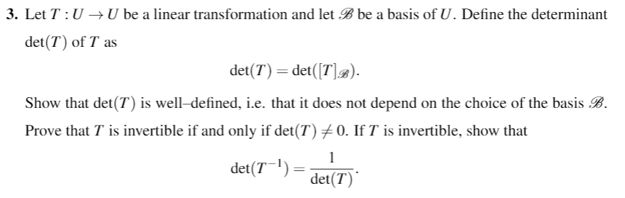 3. Let T: U - U be a linear transformation and let Bbe a basis of U. Define the determinant det(T) of T as det(T) = det(Fla). i.e. that it does not depend on the choice of the Show that det(T) is well-defined, Prove that T is invertible if and only if det(T)メO. If T is invertible, show that basis B det(71) = det(T)
