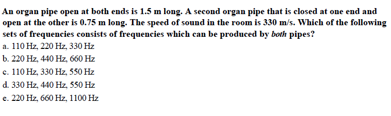 An organ pipe open at both ends is 1.5 m long. A second organ pipe that is closed at one end and open at the other is 0.75 m long. The speed of sound in the room is 330 m/s. Which of the following sets of frequencies consists of frequencies which can be produced by both pipes? a. 110 Hz, 220 Hz, 330 Hz b. 220 Hz, 440 Hz, 660 Hz c. 110 Hz, 330 Hz, 550 Hz d. 330 Hz, 440 Hz, 550 Hz e. 220 Hz, 660 Hz, 1100 Hz