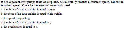 When a parachutist jumps from an airplane, he eventually reaches a constant speed, called the terminal speed. Once he has reached terminal speed a. the force of air drag on him is equal to zero. b. the force of air drag on him is equal to his weight. c. his speed is equal to g d. the force of air drag on him is equal to g e. his acceleration is equal to g
