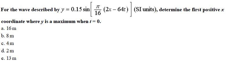 For the wave deseribed by y -0.15 sin 16 (2x-64t) (SI units), determine the irst positivex coordinate where v is a maximum when t = 0 a. 16m b. 8 m c. 4 m d. 2 m e. 13 m