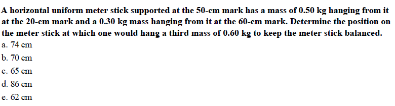 A horizontal uniform meter stick supported at the 50-cm mark has a mass of 0.50 kg hanging from it at the 20-cm mark and a 0.30 kg mass hanging from it at the 60-cm mark. Determine the position on the meter stick at which one would hang a third mass of 0.60 kg to keep the meter stick balanced. a. 74 cm b. 70 cm c. 65 cm d. 86 cm e. 62 cm