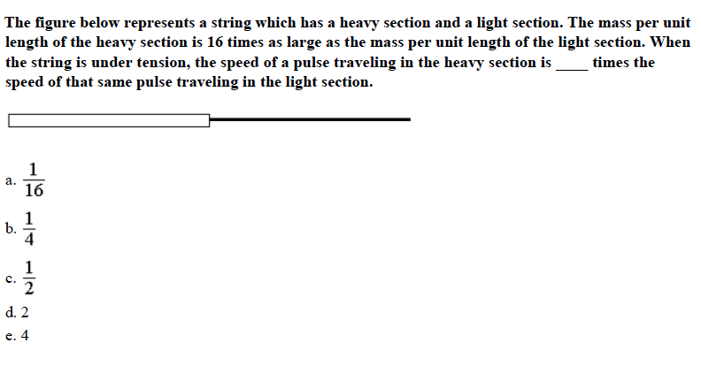 The figure below represents a string which has a heavy section and a light section. The mass per unit length of the heavy section is 16 times as large as the mass per unit length of the light section. When the string is under tension, the speed of a pulse traveling in the heavy section is_times the speed of that same pulse traveling in the light section. a.Ίβ 16 b. 4 c. 2 d. 2 e. 4