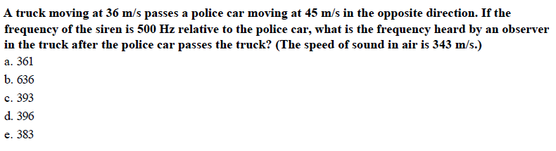 A truck moving at 36 m/s passes a police car moving at 45 m/s in the opposite direction. If the frequency of the siren is 500 Hz relative to the police car, what is the frequency heard by an observer in the truck after the police car passes the truck? (The speed of sound in air is 343 m/s.) a. 361 b. 636 С. 393 d. 396 e. 383