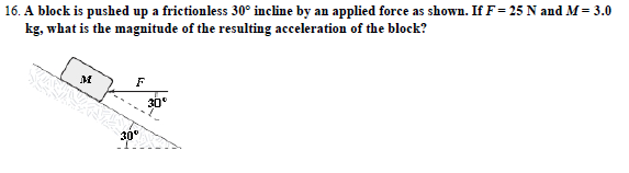 16. A block is pushed up a frictionless 30° incline by an applied force as shown. If F-25 N and M= 3.0 kg, what is the magnitude of the resulting acceleration of the block? 30 30°