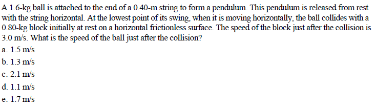 A 1.6-kg ball is attached to the end of a 0.40-m string to form a pendulum. This pendulum is released from rest with the string horizontal. At the lowest point of its swing, when it is moving horizontally, the ball collides with a 0.80-kg block initially at rest on a horizontal frictionless surface. The speed of the block just after the collision is 3.0 m/s. What is the speed of the ball just after the collision? a. 1.5 m/s b. 1.3 m's c. 2.1 m/s d. 1.1 m/s e. 1.7 m/s