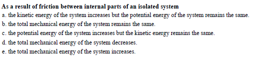 As a result of friction between internal parts of an isolated system a, the kinehic energy of the system increases h nergy of the system remins the same b. the total mechanical energy of the system remains the same. c. the potential energy of the system increases but the kinetic energy remains the same. system decreases. e. the total mechanical energy of the system imcreases.