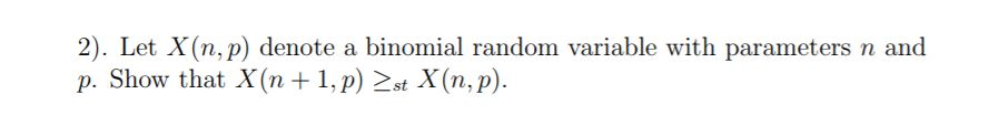 2). Let X(n, p) denote a binomial random variable with parameters n and p. Show that X (n 1,p) st X (n, p)