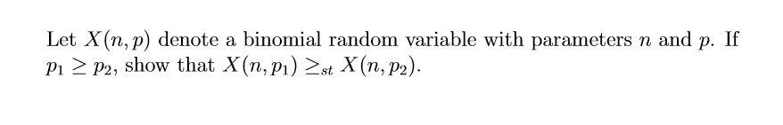 Let X(n, p) denote a binomial random variable with parameters n and p. If P1 P2, show that X(n, p) st X(n, p2)