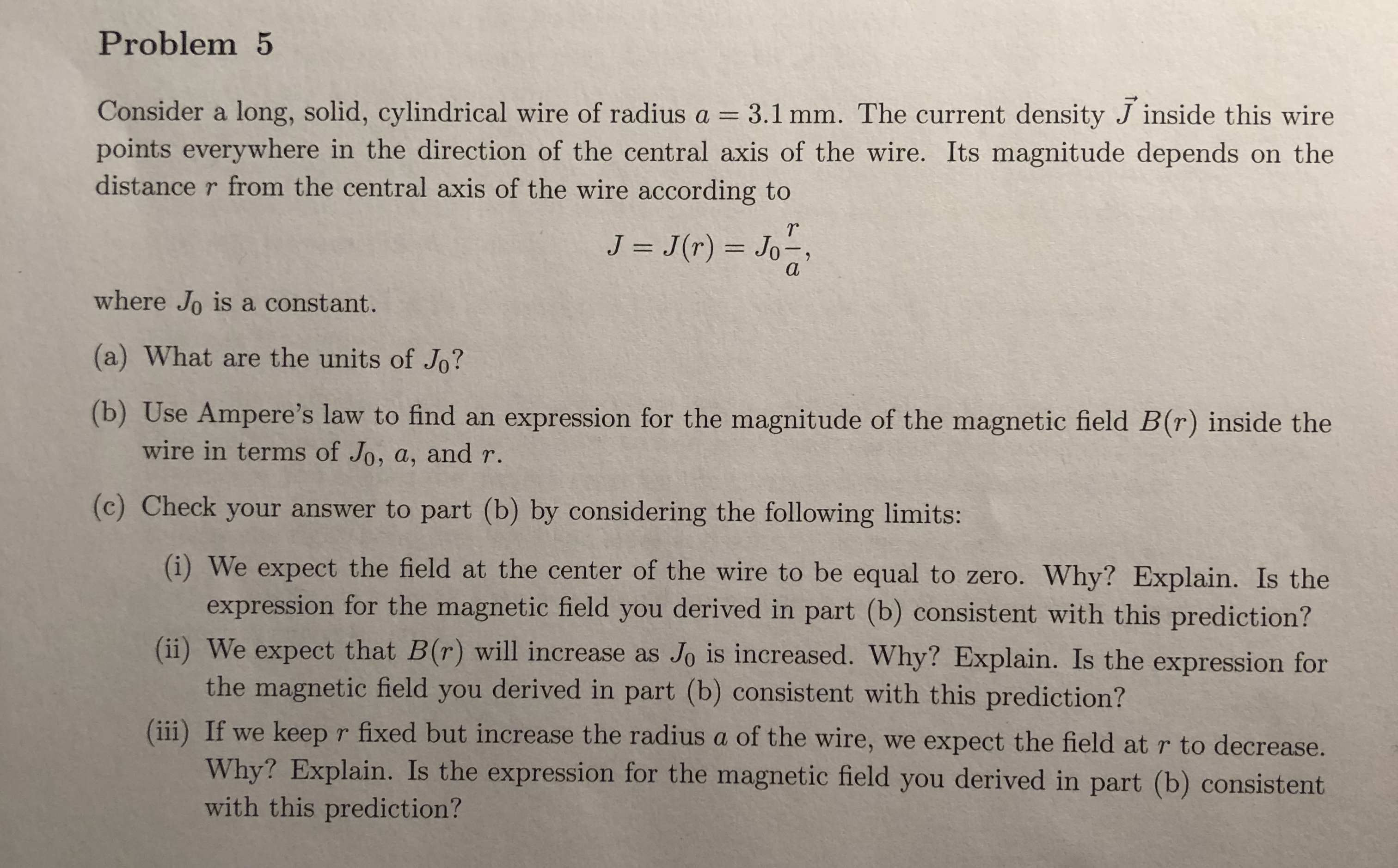 Problem5 Consider a long, solid, cylindrical wire of radius a 3.1 mm. The current density J inside this wire points everywhere in the direction of the central axis of the wire. Its magnitude depends on the distance r from the central axis of the wire according to Tr where Jo is a constant. (a) What are the units of Jo? (b) Use Ampere's law to find an expression for the magnitude of the magnetic field B(r) inside the wire in terms of Jo, a, and r (c) Check your answer to part (b) by considering the following limits: (i) We expect the field at the center of the wire to be equal to zero. Why? Explain. Is the expression for the magnetic field you derived in part (b) consistent with this prediction? (i) We expect that B(r) will increase as Jo is increased. Why? Explain. Is the expression for the magnetic field you derived in part (b) consistent with this prediction? (ii) If we keep r fixed but increase the radius a of the wire, we expect the field at r to decrease. Why? Explain. Is the expression for the magnetic field you derived in part (b) consistent with this prediction?