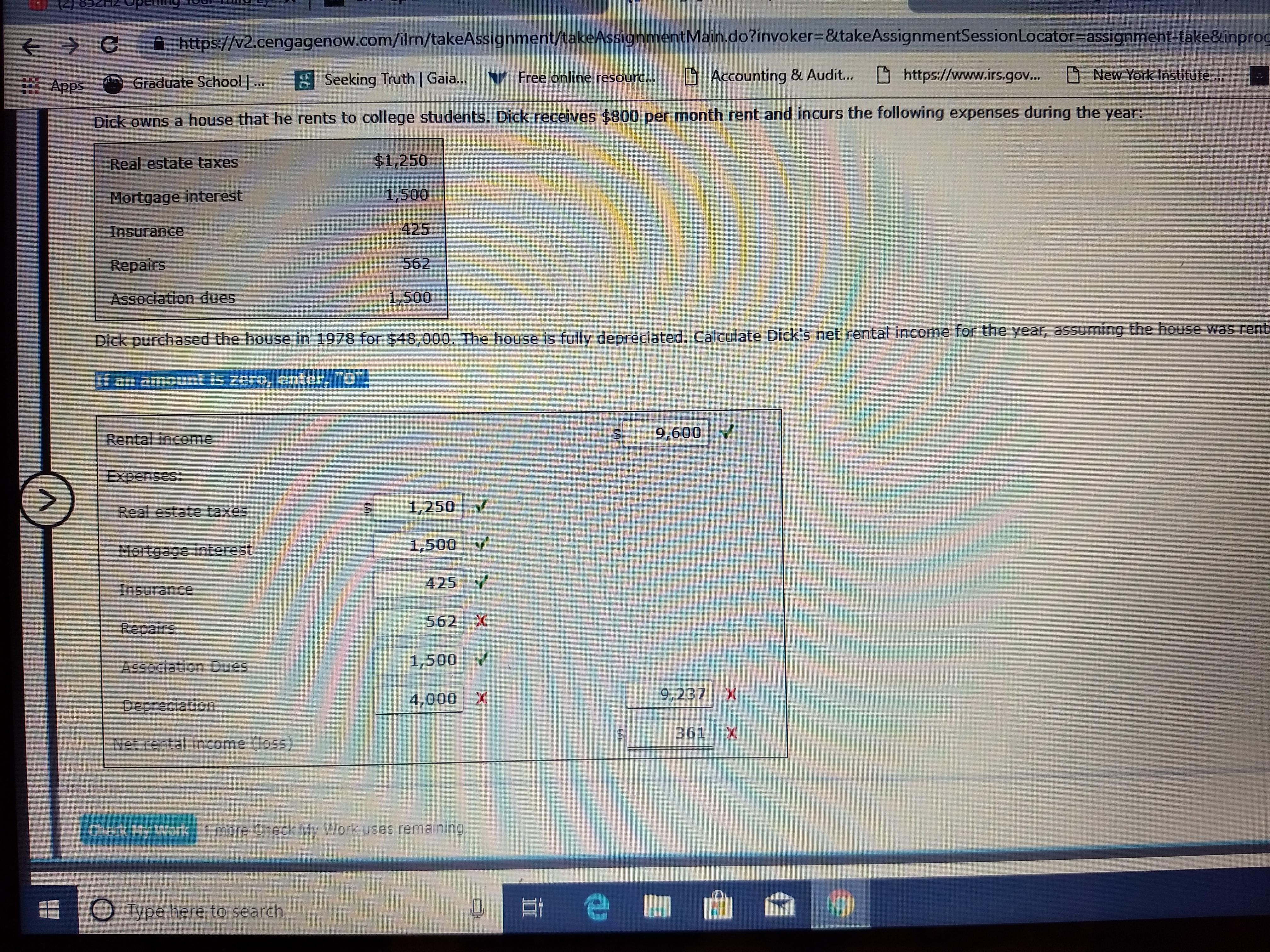 に) 832 Hz opening eChttp//2.cengagenow.com/ilm/takeAssignment/takeAssignmentMain.do?invoker-BtakeAssignmentSessionlocator-assignment-takešinpro 舀 다 Accounting & Audit D htt ps://www.irs.gov .. D New York Institute. : Apps : Apps-Graduate School Seeking Truth | Gaia Free online resourc . Dick ow ns a house that he rents to college students. Dick receives $800 per month rent and incurs the following expenses during the year: Real estate taxes Mortgage interest Insurance Repairs Association dues $1,250 1,500 425 562 1,500 Dick purchased the house in 1978 for $48,000. The house is fully depreciated. Calculate Dick's net rental income for the year, assuming the house was rent Rental income 9,600 V Expenses 1,250 Real estate taxes Mortgage interest Insurance 1,500 v 425 562 X Association Dues 1,500 4,000 X 9,237 X Depreciation 361 X Net rental income (loss) Check My Work 1 more Check My Work uses remaining 0 Type here to search 뻬曲