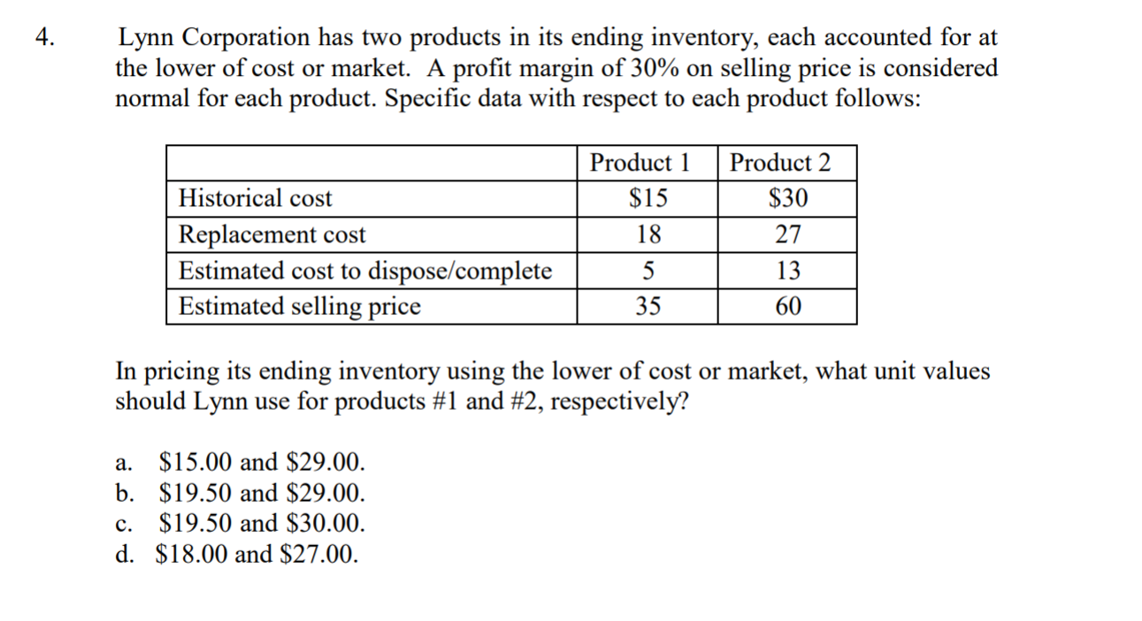 4 Lynn Corporation has two products in its ending inventory, each accounted for at the lower of cost or market. A profit margin of 30% on selling price is considered normal for each product. Specific data with respect to each product follows: Product Product 2 Historical cost Replacement cost Estimated cost to dispose/complete Estimated selling price $30 27 13 60 $15 35 In pricing its ending inventory using the lower of cost or market, what unit values should Lynn use for products #1 and #2, respectively? a. $15.00 and $29.00 b. $19.50 and $29.00 c. $19.50 and $30.00 d. $18.00 and $27.00