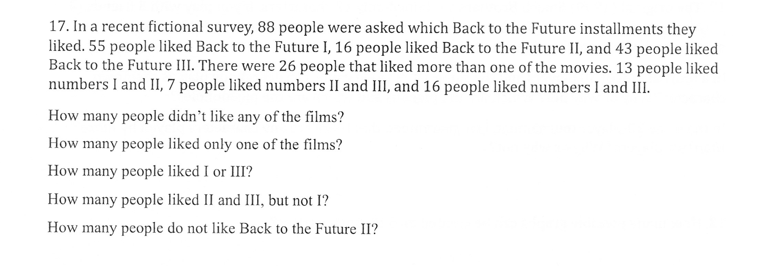 17. In a recent fictional survey, 88 people were asked which Back to the Future installments they liked. 55 people liked Back to the Future I, 16 people liked Back to the Future II, and 43 people liked Back to the Future III. There were 26 people that liked more than one of the movies. 13 people liked numbers l and II, 7 people liked numbers 11 and ill, and 16 people liked numbers l and Ш How many people didn't like any of the films? How many people liked only one of the films? How many people liked I or III? How many people liked II and III, but not I? How many people do not like Back to the Future II?