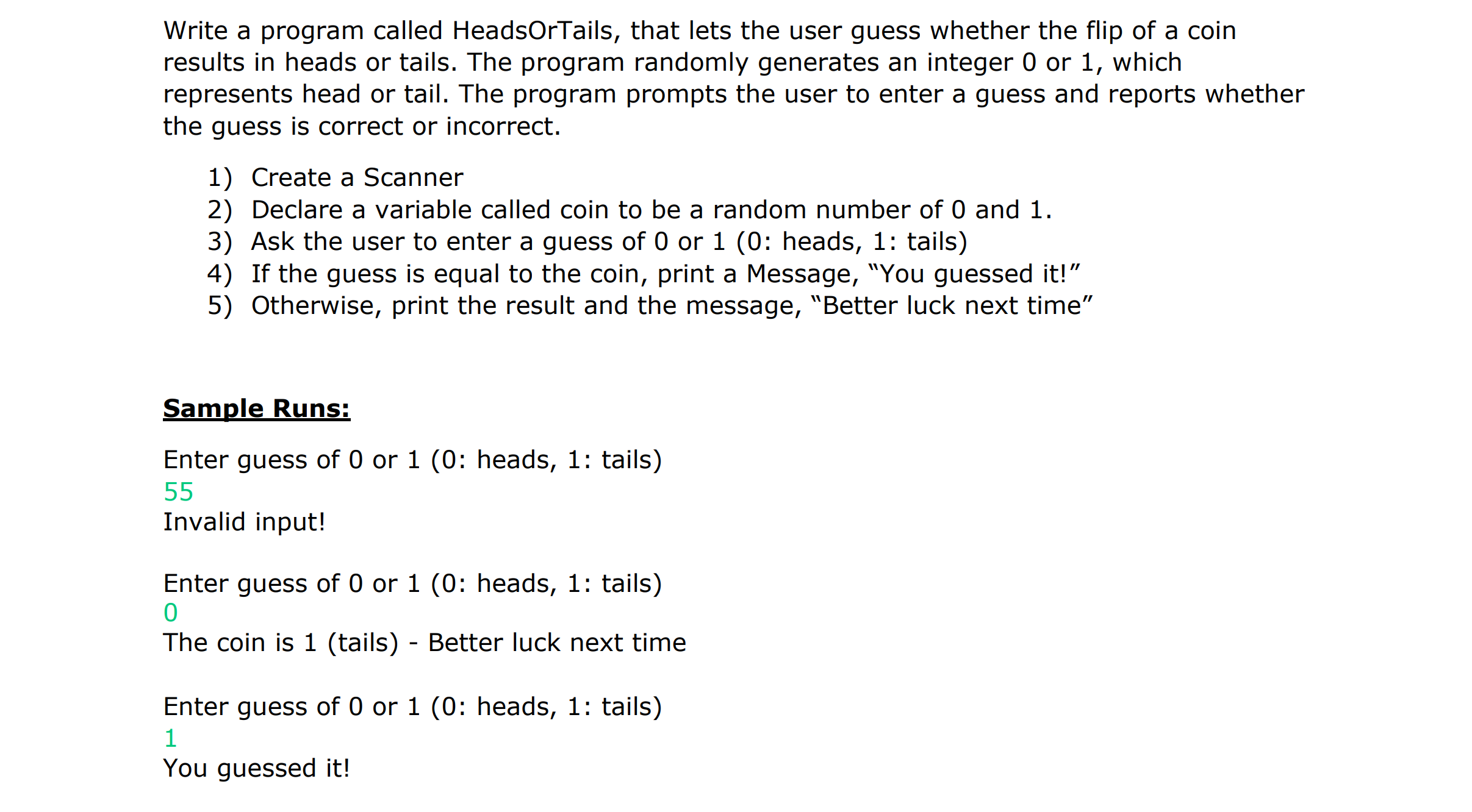 "Write a program called HeadsOrTails, that lets the user guess whether the flip of a coin results in heads or tails. The program randomly generates an integer 0 or 1, which represents head or tail. The program prompts the user to enter a guess and reports whether the guess is correct or incorrect. 1) Create a Scanner 2) Declare a variable called coin to be a random number of 0 and 1 3) Ask the user to enter a guess of 0 or 1 (0: heads, 1: tails) 4) If the guess is equal to the coin, print a Message, ""You guessed it!"" 5) Otherwise, print the result and the message, ""Better luck next time"" Sample Runs: Enter guess of 0 or 1 (0: heads, 1: tails) Invalid input! Enter guess of 0 or 1 (0: heads, 1: tails) 0 The coin is 1 (tailis) - Better luck next time Enter guess of 0 or 1 (0: heads, 1: tails) You guessed it!"