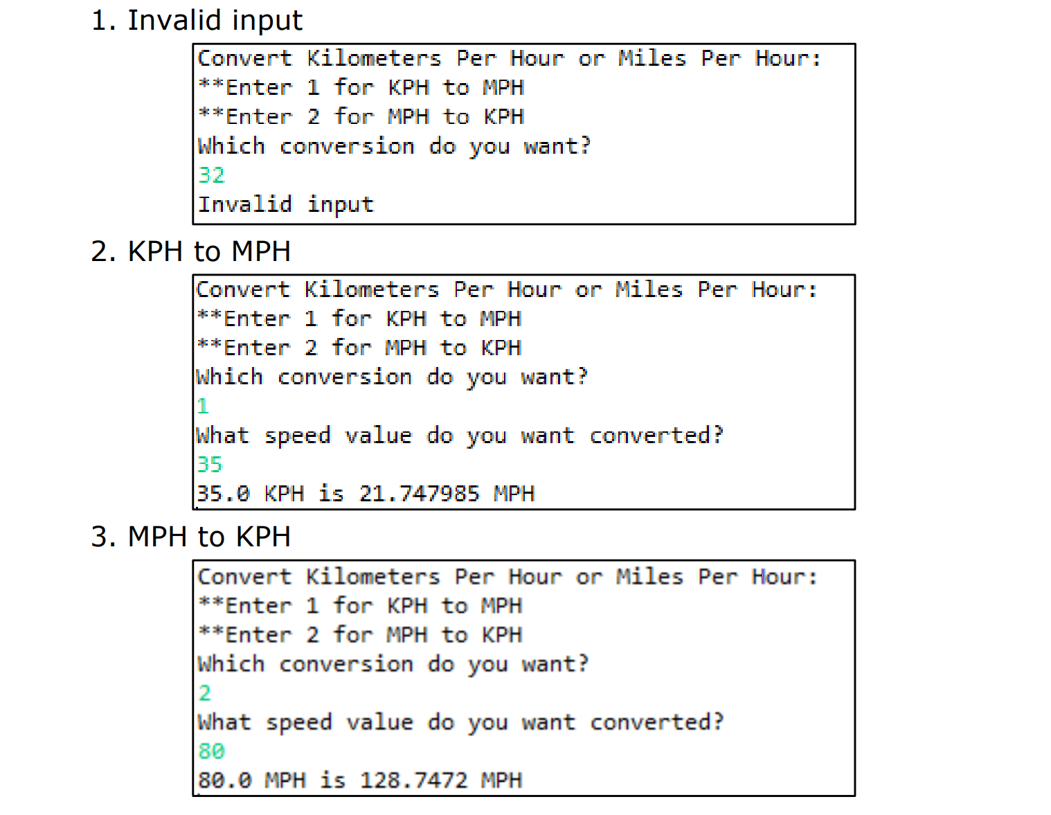 1. Invalid input Convert kilometers Per Hour or Miles Per Hour **Enter 1 for KPH to MPH **Enter 2 for MPH to KPH hich convers ntr sion do you wa Invalid input 2. KPH to MPHH Convert Kilometers Per Hour or MilesPer Hour **Enter 1 for KPH to MPH **Enter 2 for MPH to KPH Which conversion do you want? peed value do you wan 35 35.0 KPH is 21.747985MPH 3. MPH to KPHH Convert Kilometers Per Hour or Miles Per Hour: **Enter 1 for KPH to MPH *Enter 2 for MPH to KPH Which conversion do you want? 2 What speed value do you want converted? 80 80.0 MPH is 128.7472 MPH