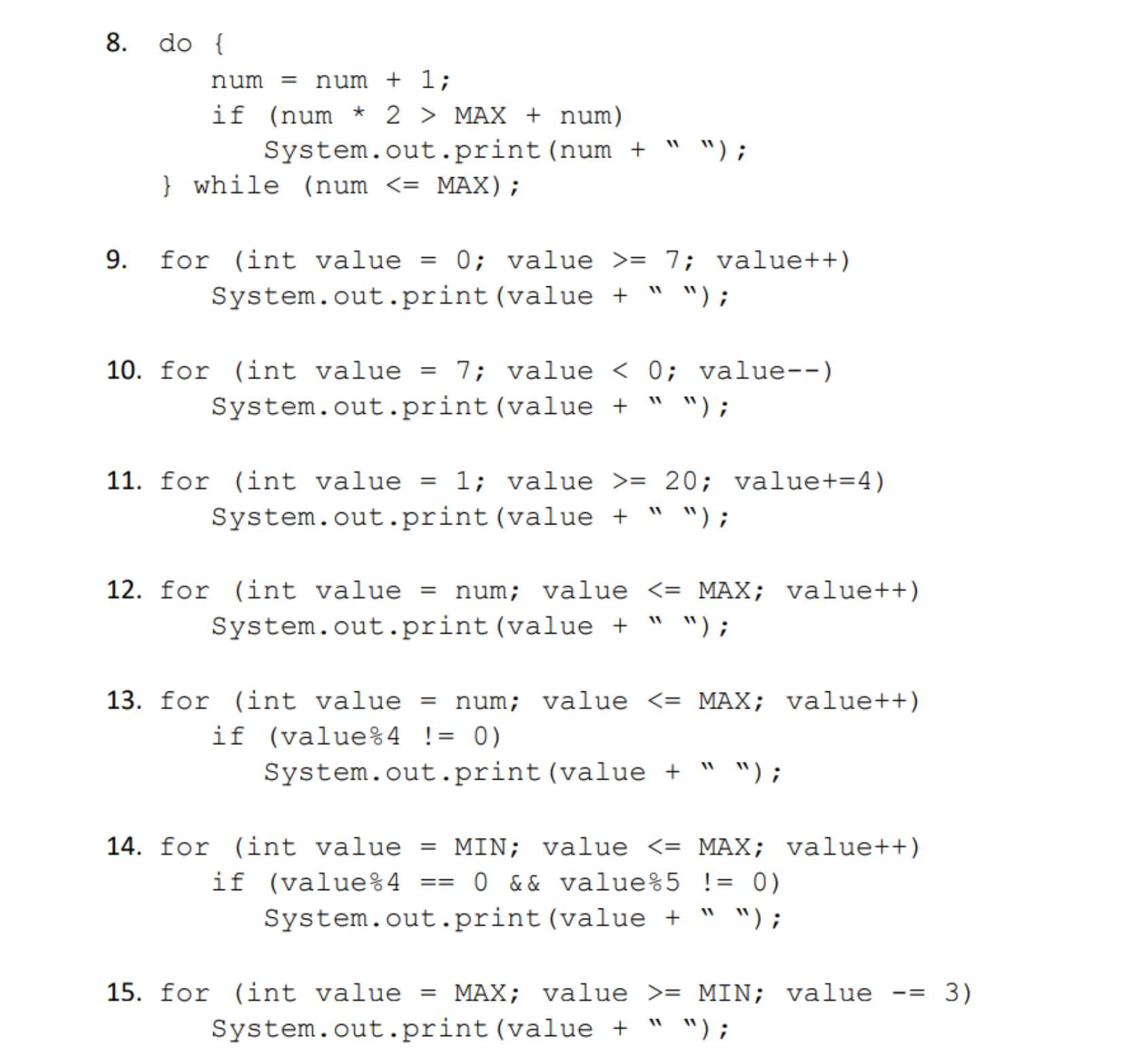 "8. do[ num = num + 1 ; if (num * 2 〉 MAX + num) System.out.print (num + """"); while (num <- MAX) 9. for (int value0 value >- 7; value++) System.out.print (value "" ""); 10. f r (int value = 7: value < 0; value-_) System. out.print (value + "" w); 11. for (int value - 1; value -20; value+-4) System.out.print (value + "" W); 12. for (int value -num; valueMAX; value++ System.out.print (value "" ""); 13. for (int value - num; valueMAX; value++) System.out.print (value "" ""); 14. for (int value-MIN; value 〈-MAX ; value++) System.out.print (value "" ""); if (value%4 ! 0) 15. f r (int value = MAX ; value 〉= MIN; value-= 3) System. out.print (value + "" w);"
