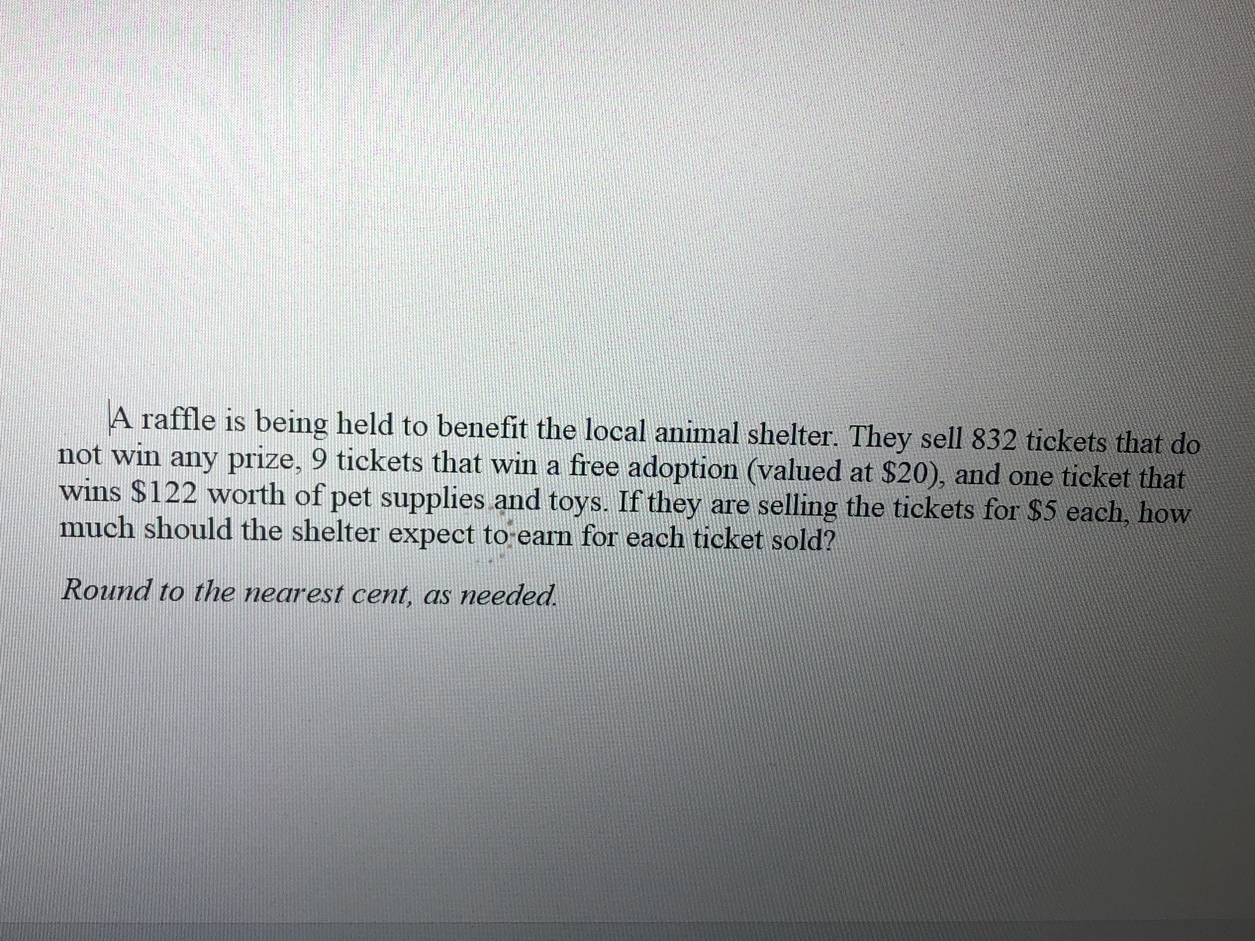 A raffle is being held to benefit the local animal shelter. They sell 832 tickets that do not win any prize, 9 tickets that win a free adoption (valued at $20), and one ticket that wins $122 worth of pet supplies and toys. If they are selling the tickets for $5 each, how much should the shelter expect to earn for each ticket sold? Round to the nearest cent, as needed