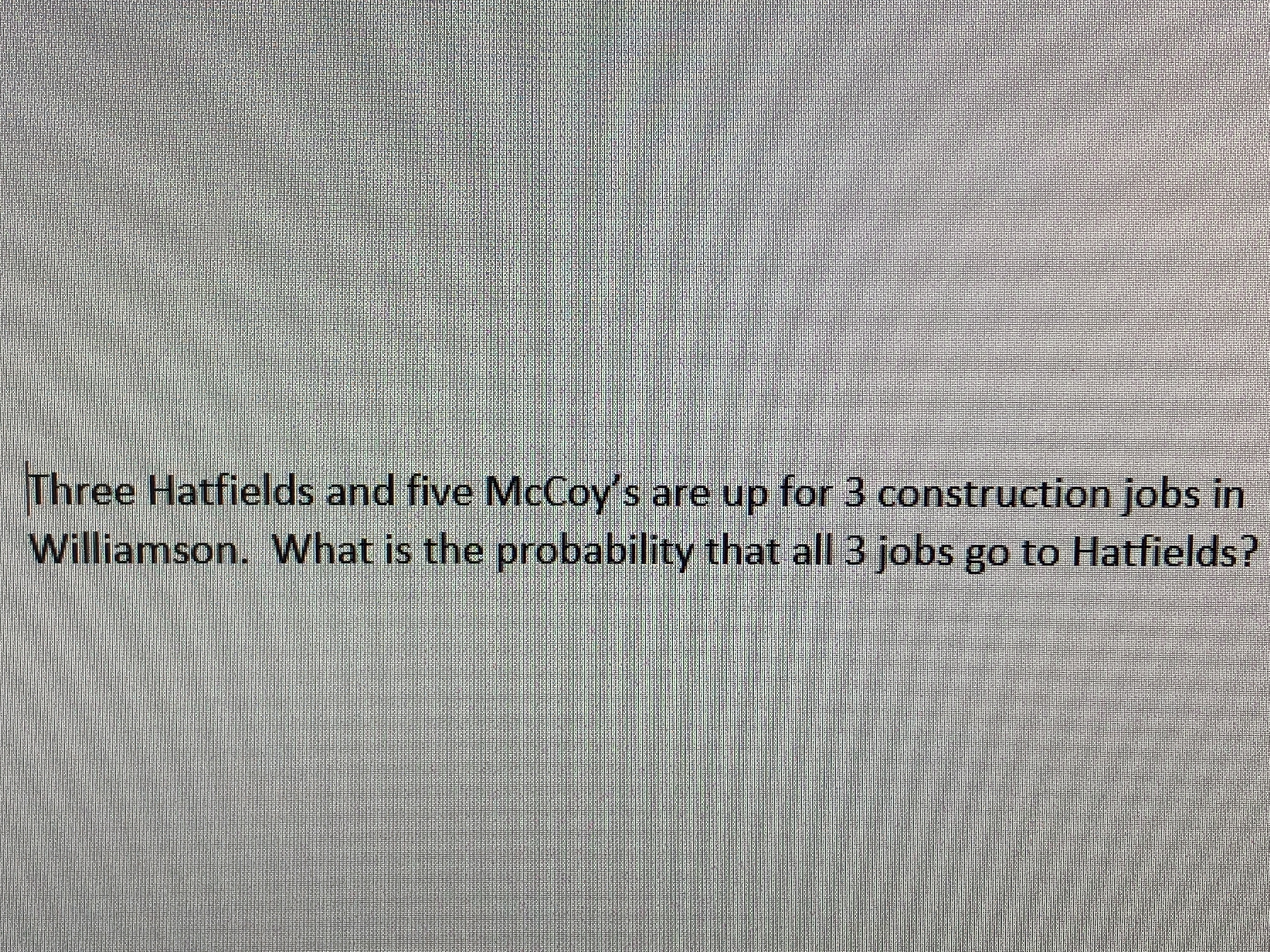 Three Hatfields and five McCoy's are up for 3 construction jobs in Williamson. What is the probability that all 3 jobs go to Hatfields?