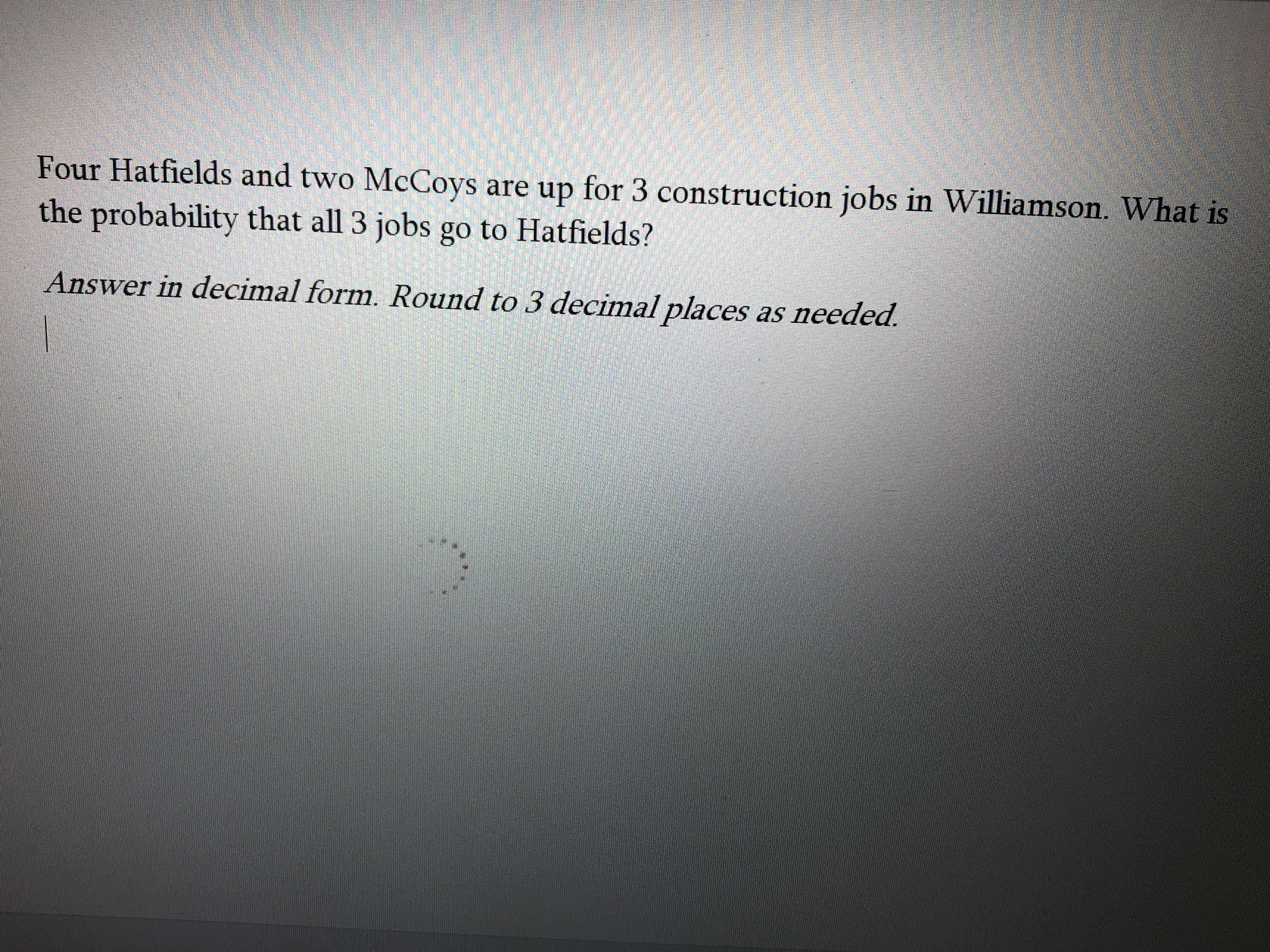 Four Hatfields and two McCoys are up for 3 construction jobs in Williamson. What is the probability that all 3 jobs go to Hatfields? Answer in decimal form. Round to 3 decimal places as needed.