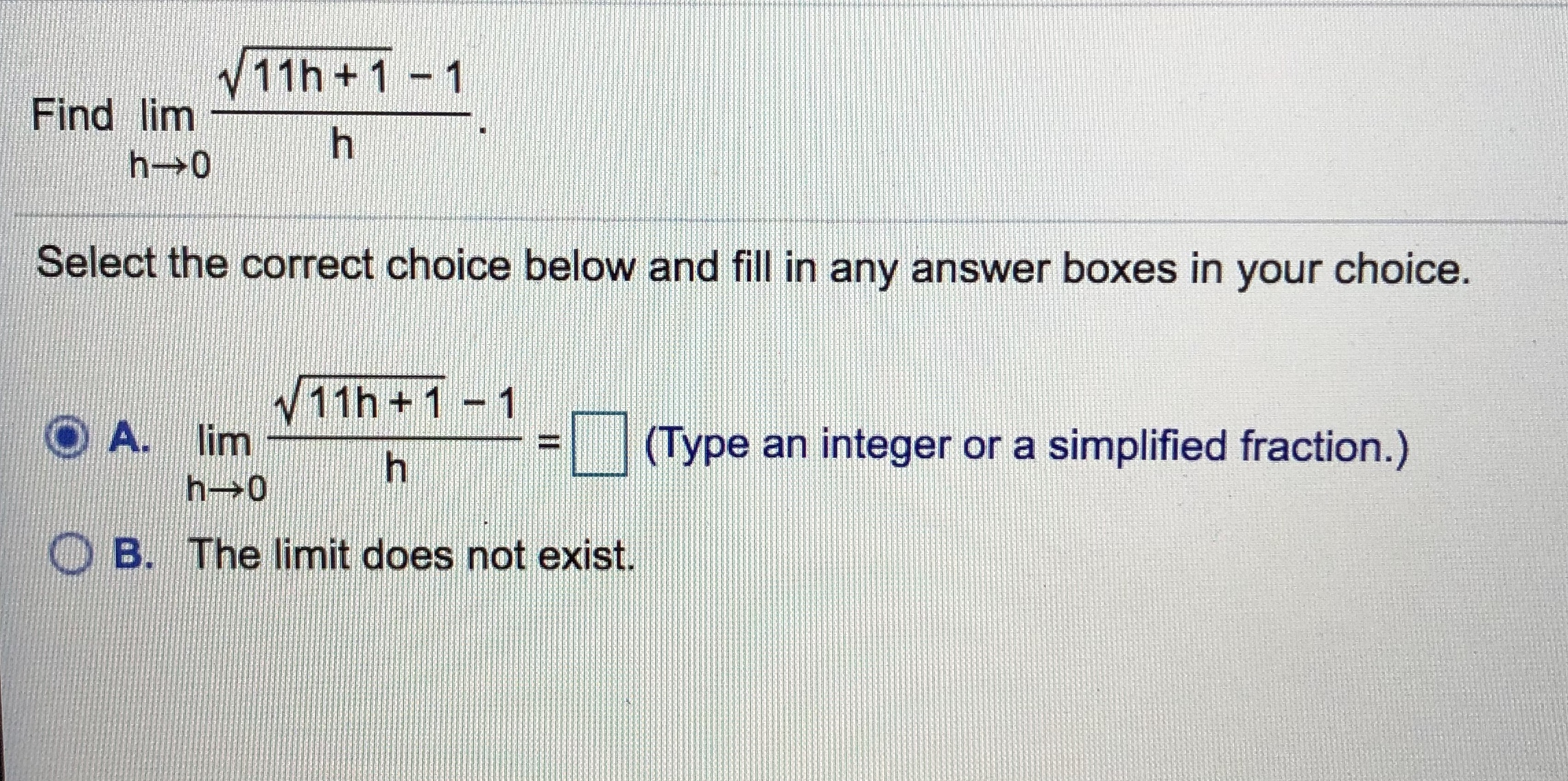 、/ 11 h + 1-1 Find lim Select the correct choice below and fill in any answer boxes in your choice v11h +1 -1 A. lim ーーーーーーーーーーー 「 1(Type an integer or a simplified fraction) ー h→0 B. The limit does not exist