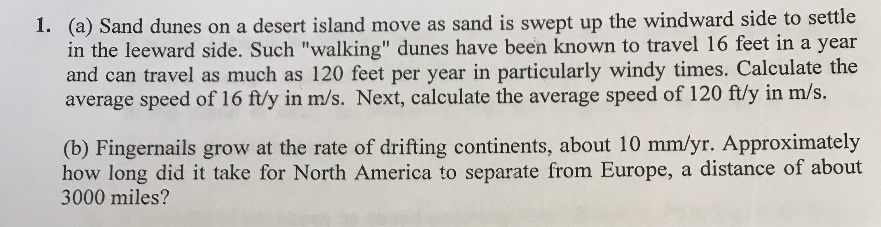 """(a) Sand dunes on a desert island move as sand is swept up the windward side to settle in the leeward side. Such """"walking"""" dunes have been known to travel 16 feet in a year and can travel as much as 120 feet per year in particularly windy times. Calculate the average speed of 16 ftly in m/s. Next, calculate the average speed of 120 ftly in m/s. 1. (b) Fingernails grow at the rate of drifting continents, about 10 mm/yr. Approximately how long did it take for North America to separate from Europe, a distance of about 3000 miles?"""