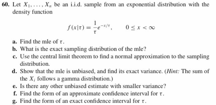 with the 60. Let Xi,.... X, be an density function iid. sample from an exponential distribution 0<x<00 a. Find the mle of τ b. What is the exact sampling distribution of the mle? c. Use the central limit theorem to find a normal approximation to the sampling distribution. d. Show that the mle is unbiased, and find its exact variance. (Hint: The sum of the X, follows a gamma distribution.) e. Is there any other unbiased estimate with smaller variance? f. Find the form of an approximate confidence interval for. g. Find the form of an exact confidence interval for t.