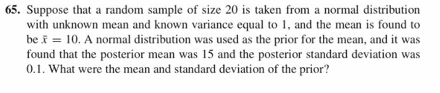65. Suppose that a random sample of size 20 is taken from a normal distribution with unknown mean and known variance equal to 1, and the mean is found to be x = 10, A normal distribution was used as the prior for the mean, and it was found that the posterior mean was 15 and the posterior standard deviation wa:s 0.1. What were the mean and standard deviation of the prior?
