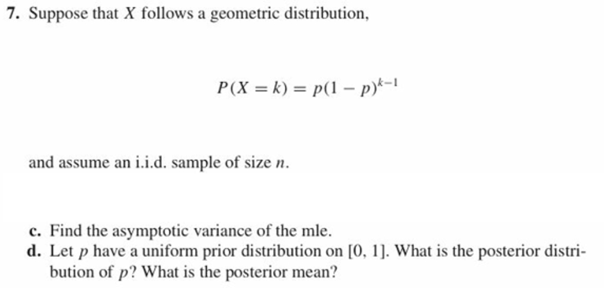 7. Suppose that X follows a geometric distribution, and assume an i.i.d. sample of size n c. Find the asymptotic variance of the mle. d. Let p have a uniform prior distribution on [0, 1. What is the posterior distri- bution of p? What is the posterior mean?