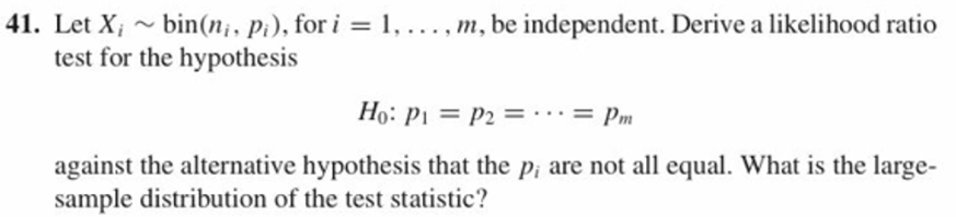 41. Let Xi ~ bin(n; , p), for i = I , . . . , m, be independent. Derive a likelihood ratio test for the hypothesis Ho: p1 = p2 = . . . = pm against the alternative hypothesis that the p, are not all equal. What is the large- sample distribution of the test statistic?