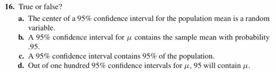 16. True or false? a. The center of a 95% confidence interval for the population mean is a random variable. b, A 95% confidence interval for ,1 contains the sample mean with probability 95 C. A 95% confidence interval contains 95% of the population. d. Out of one hundred 95% confidence intervals for 14. 95 will contain 14.