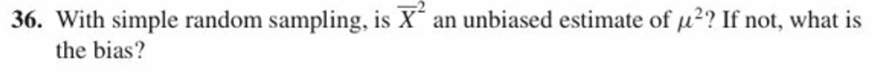 36. With simple random sampling, is X an unbiased estimate of u2 If not, what is the bias?