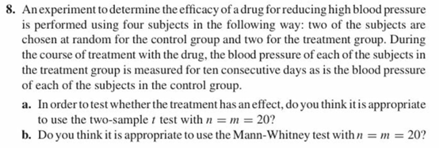 8. Anexperiment to determine the efficacy of a drug for reducing high blood pressure is performed using four subjects in the following way: two of the subjects are chosen at random for the control group and two for the treatment group. During the course of treatment with the drug, the blood pressure of each of the subjects in the treatment group is measured for ten consecutive days as is the blood pressure of each of the subjects in the control group. a. In order to test whether the treatment has an effect, do you think it is appropriate to use the two-sample t test with b. Do you think i 20? it is appropriate touse the Mann-Whitney test withn20